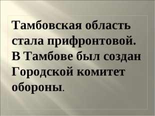 Тамбовская область стала прифронтовой. В Тамбове был создан Городской комитет