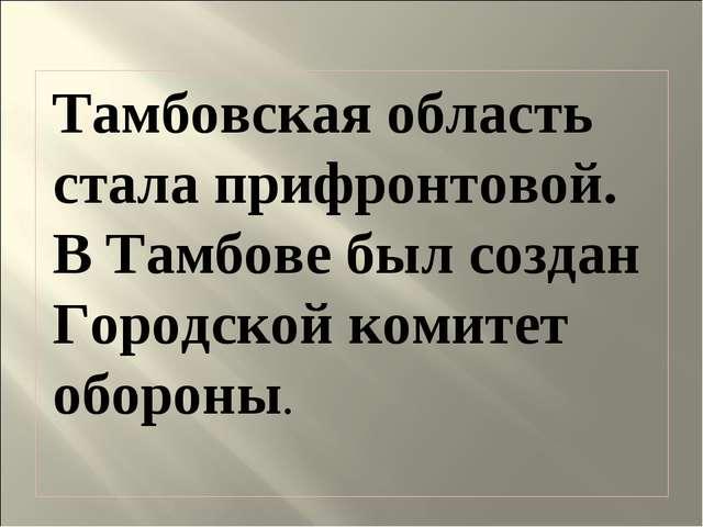 Тамбовская область стала прифронтовой. В Тамбове был создан Городской комитет...
