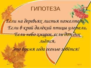 ГИПОТЕЗА Если на деревьях листья пожелтели, Если в край далёкий птицы улетели