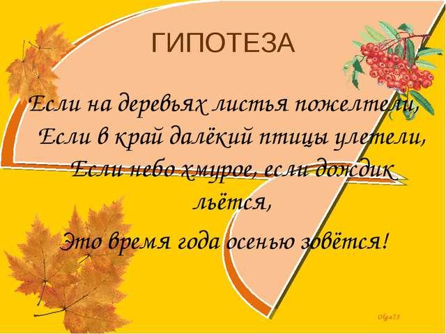 ГИПОТЕЗА Если на деревьях листья пожелтели, Если в край далёкий птицы улетели...