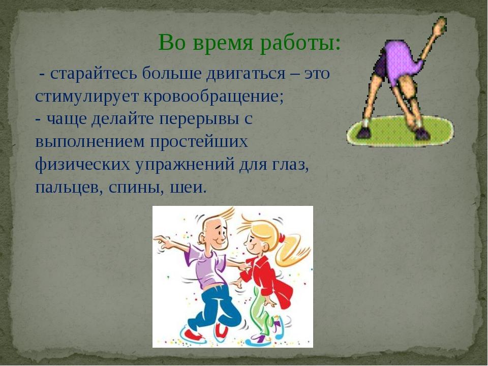 Во время работы: - старайтесь больше двигаться – это стимулирует кровообращен...