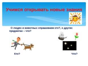О людях и животных спрашиваем кто?, о других предметах – что? Кто? Что? Учим