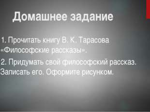 Домашнее задание 1. Прочитать книгу В. К. Тарасова «Философские рассказы». 2.