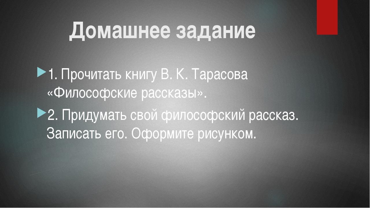 Домашнее задание 1. Прочитать книгу В. К. Тарасова «Философские рассказы». 2....