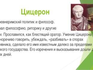 Цицерон Древнеримский политик и философ. Изучал философию, риторику и другие