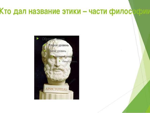 Кто дал название этики – части философии?