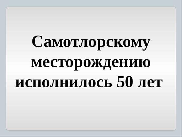 Самотлорскому месторождению исполнилось 50 лет
