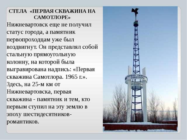 СТЕЛА «ПЕРВАЯ СКВАЖИНА НА САМОТЛОРЕ» Нижневартовск еще не получил статус гор...