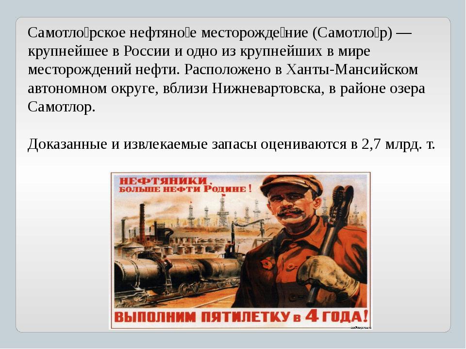 Самотло́рское нефтяно́е месторожде́ние (Самотло́р) — крупнейшее в России и од...