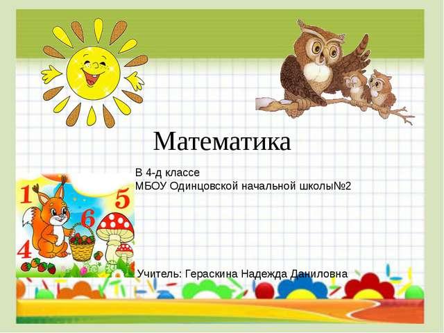 Математика В 4-д классе МБОУ Одинцовской начальной школы№2 Учитель: Гераскина...