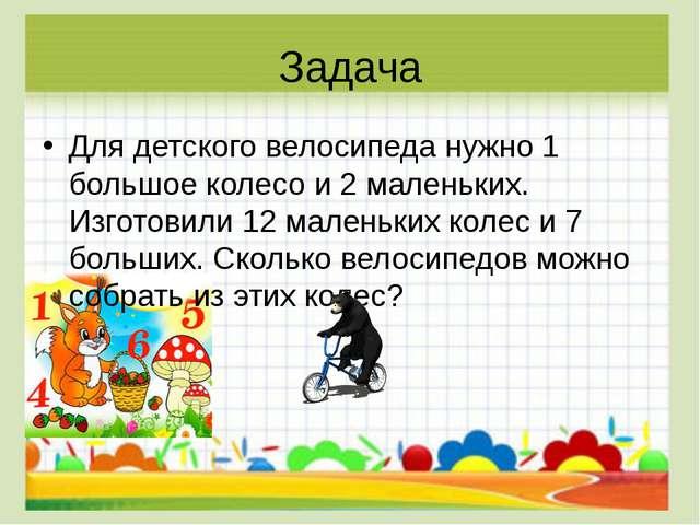 Задача Для детского велосипеда нужно 1 большое колесо и 2 маленьких. Изготови...