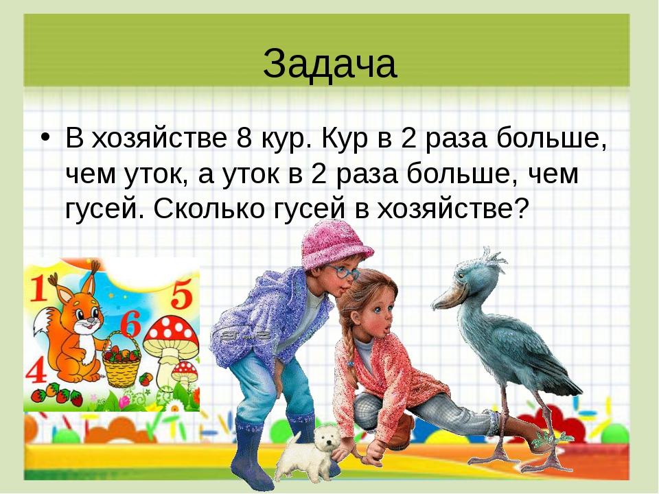 Задача В хозяйстве 8 кур. Кур в 2 раза больше, чем уток, а уток в 2 раза боль...