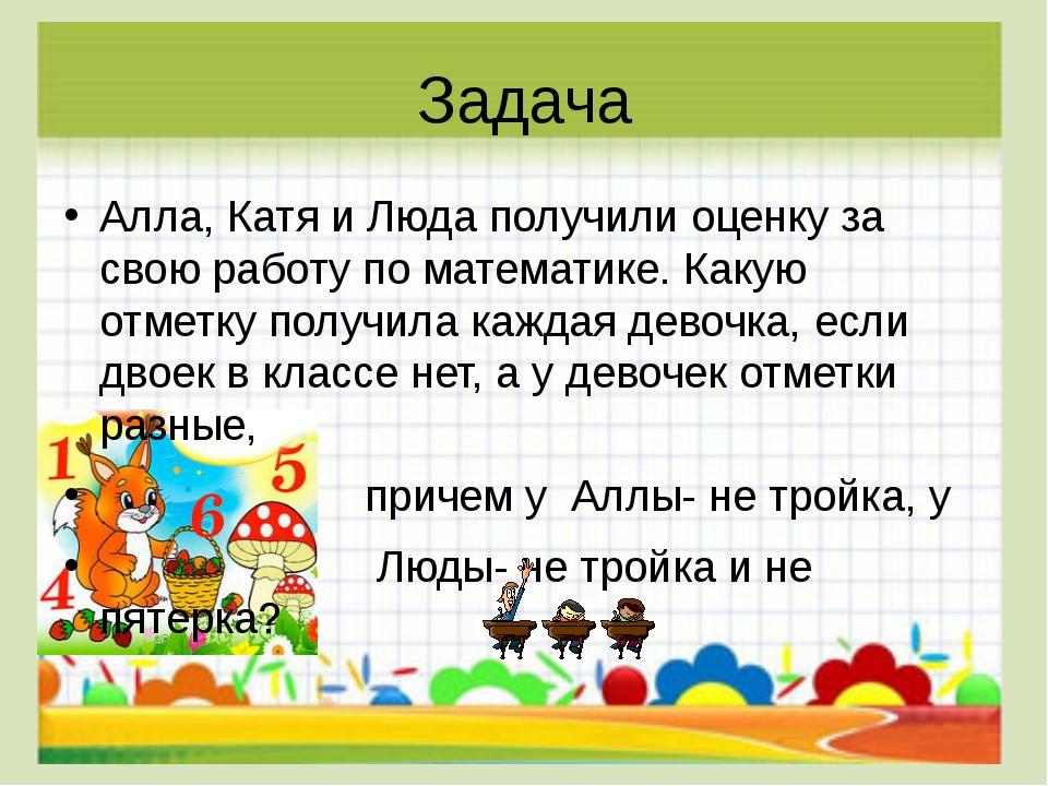 Задача Алла, Катя и Люда получили оценку за свою работу по математике. Какую...