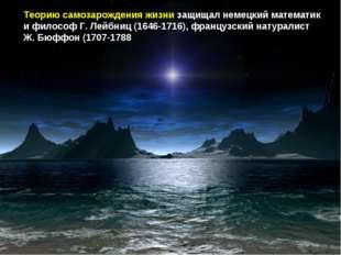 Теорию самозарождения жизни защищал немецкий математик и философ Г. Лейбниц (