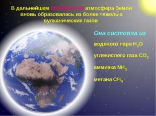 В дальнейшем ПЕРВИЧНАЯ атмосфера Земли вновь образовалась из более тяжелых ву