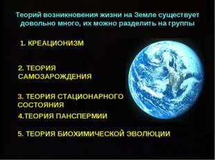 Теорий возникновения жизни на Земле существует довольно много, их можно разде