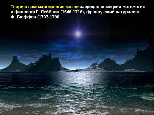 Теорию самозарождения жизни защищал немецкий математик и философ Г. Лейбниц (...