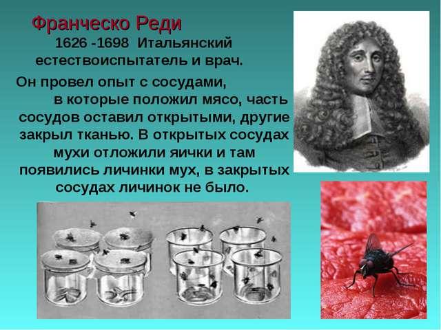 Франческо Реди 1626 -1698 Итальянский естествоиспытатель и врач. Он провел оп...