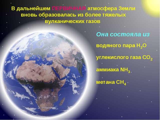 В дальнейшем ПЕРВИЧНАЯ атмосфера Земли вновь образовалась из более тяжелых ву...