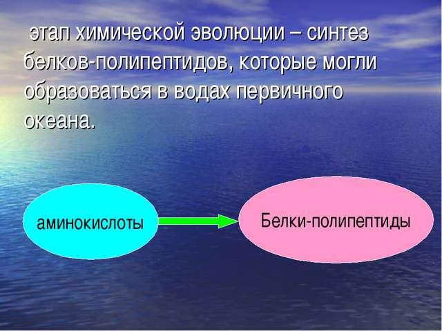 этап химической эволюции – синтез белков-полипептидов, которые могли образов...