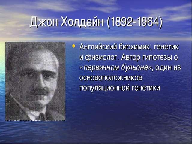 Джон Холдейн (1892-1964) Английский биохимик, генетик и физиолог. Автор гипот...