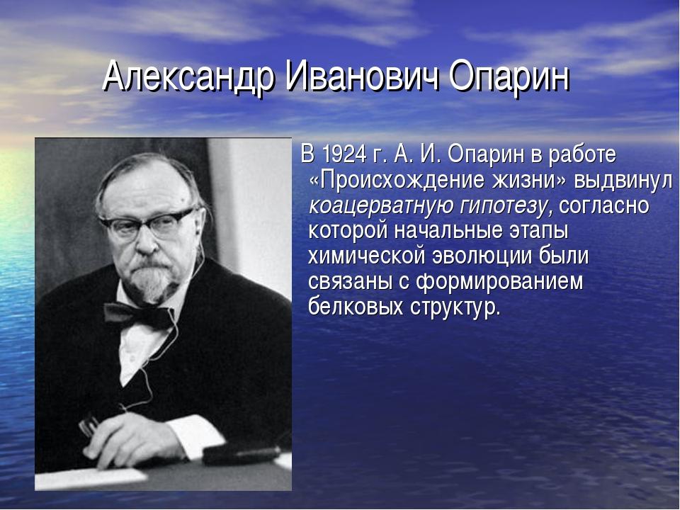 Александр Иванович Опарин В 1924 г. А. И. Опарин в работе «Происхождение жизн...