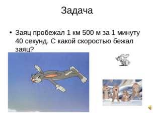 Задача Заяц пробежал 1 км 500 м за 1 минуту 40 секунд. С какой скоростью бежа