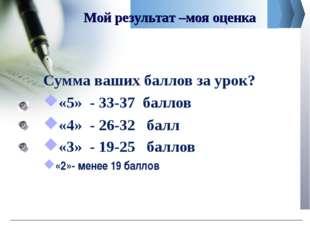 Мой результат –моя оценка Сумма ваших баллов за урок? «5» - 33-37 баллов «4»