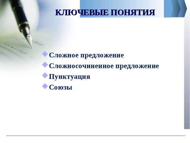 КЛЮЧЕВЫЕ ПОНЯТИЯ Сложное предложение Сложносочиненное предложение Пунктуация...