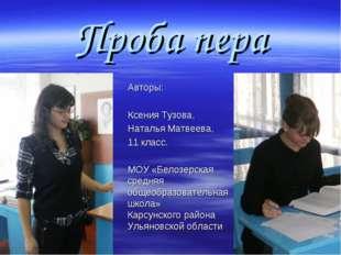 Проба пера Авторы: Ксения Тузова, Наталья Матвеева, 11 класс. МОУ «Белозерска