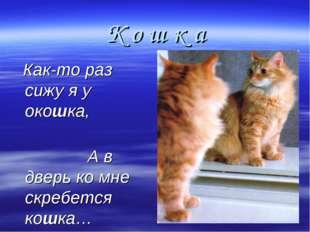 К о ш к а Как-то раз сижу я у окошка, А в дверь ко мне скребется кошка…