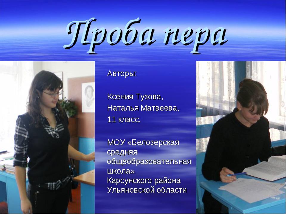 Проба пера Авторы: Ксения Тузова, Наталья Матвеева, 11 класс. МОУ «Белозерска...