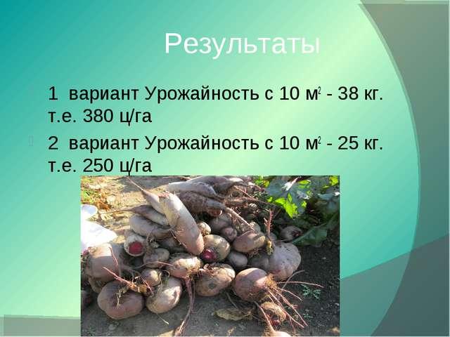 Результаты 1 вариант Урожайность с 10 м2 - 38 кг. т.е. 380 ц/га 2 вариант...