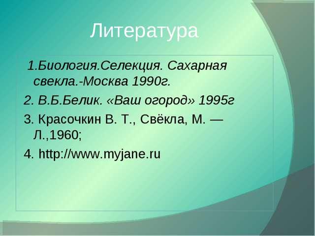 Литература 1.Биология.Селекция. Сахарная свекла.-Москва 1990г. 2. В.Б.Белик....