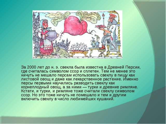 За 2000 лет до н. э. свекла была известна в Древней Персии, где считалась сим...