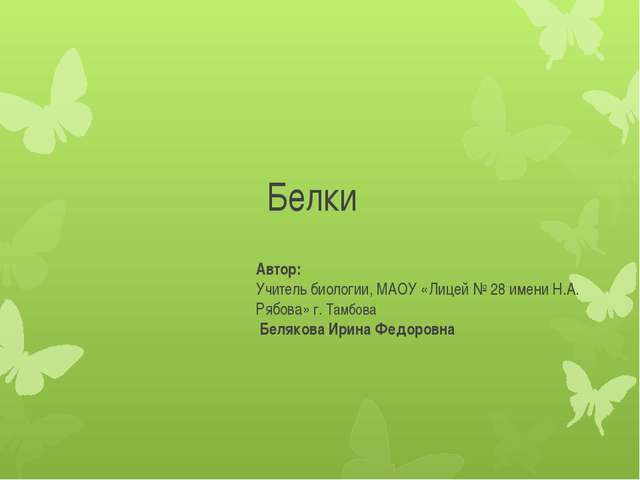 Белки Автор: Учитель биологии, МАОУ «Лицей № 28 имени Н.А. Рябова» г. Тамбова...
