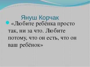 Януш Корчак «Любите ребёнка просто так, ни за что. Любите потому, что он есть