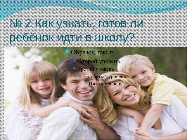 № 2 Как узнать, готов ли ребёнок идти в школу?