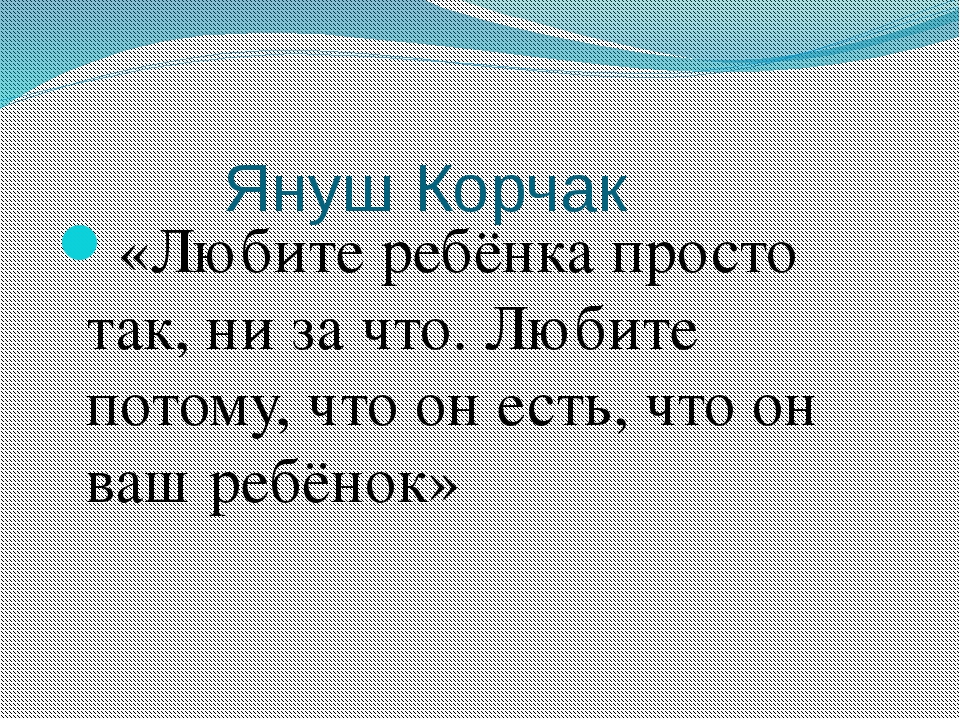 Януш Корчак «Любите ребёнка просто так, ни за что. Любите потому, что он есть...