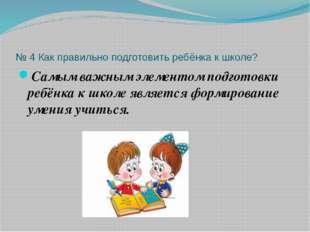 № 4 Как правильно подготовить ребёнка к школе? Самым важным элементом подгото