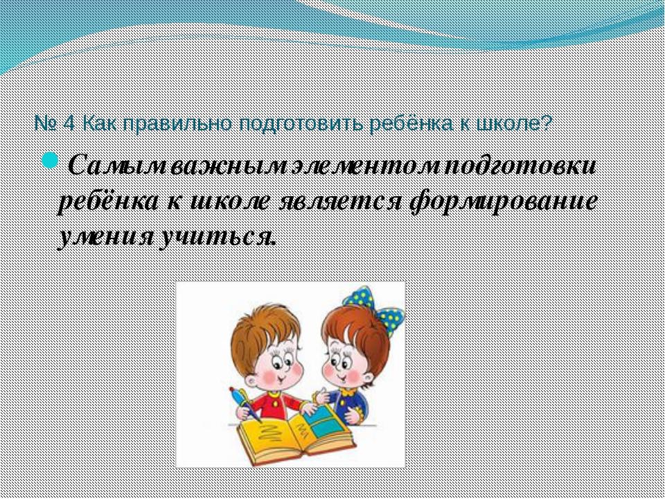 № 4 Как правильно подготовить ребёнка к школе? Самым важным элементом подгото...
