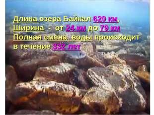 Длина озера Байкал 620 км, Ширина - от 24 км до 79 км Полная смена воды проис