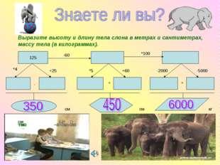Выразите высоту и длину тела слона в метрах и сантиметрах, массу тела (в кило