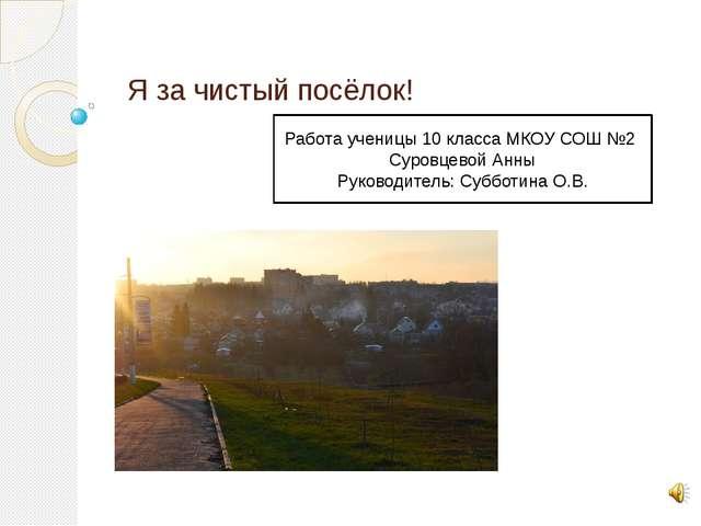 Я за чистый посёлок! Работа ученицы 10 класса МКОУ СОШ №2 Суровцевой Анны Рук...