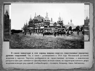В самом монастыре в этот период широко ведутся существенные переделки древни