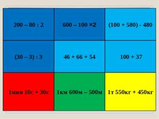 200 – 80 : 2 600 – 100 ×2 (100 + 580) - 480 (30 – 3) : 3 1мин 10с + 30с 1км 6