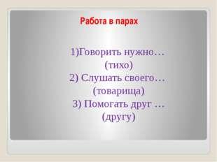 Работа в парах 1)Говорить нужно… (тихо) 2) Слушать своего… (товарища) 3) Помо