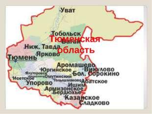 Тюменская область У каждого человека есть малая родина – место , где он родил