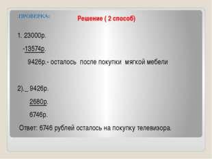 Решение ( 2 способ) ПРОВЕРКА: 1. 23000р. -13574р. 9426р.- осталось после поку
