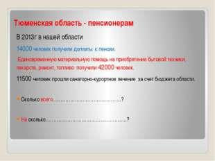Тюменская область - пенсионерам В 2013г в нашей области 14000 человек получил